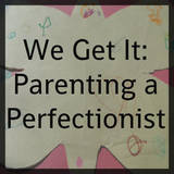 We Get It: Parenting a Perfectionist