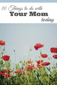 10 Things to Do with You Mom Today
