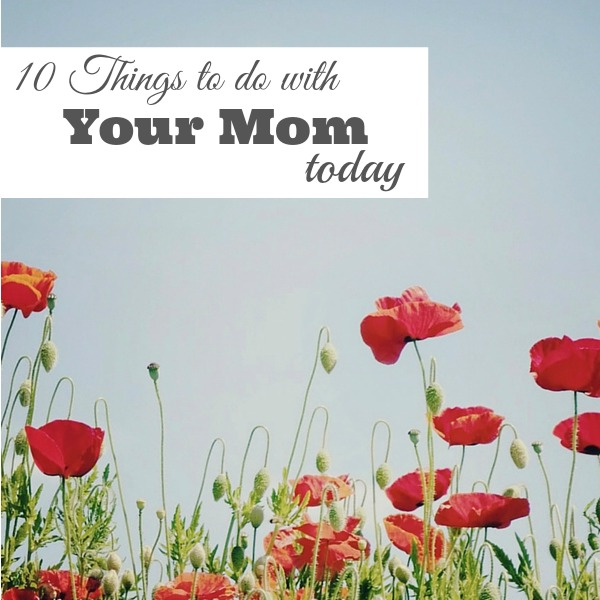 10 Things To do with Your Mom Today