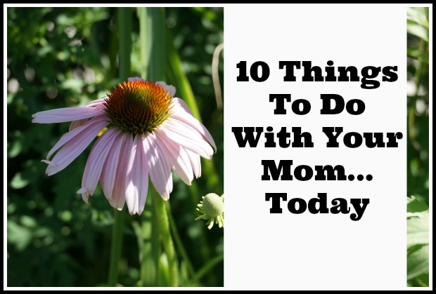 10 things to do with your mom today kitchen counter chronicles