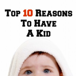 top 10 reasons to have a kid