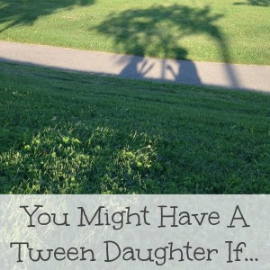 you might have a tween daughter if