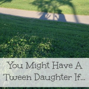 you might have a tween daughter