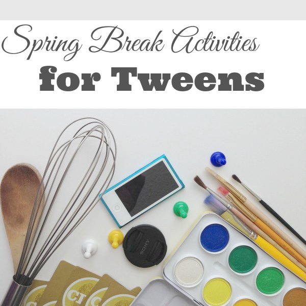 Activities to do with tweens over spring break for Projects for tweens